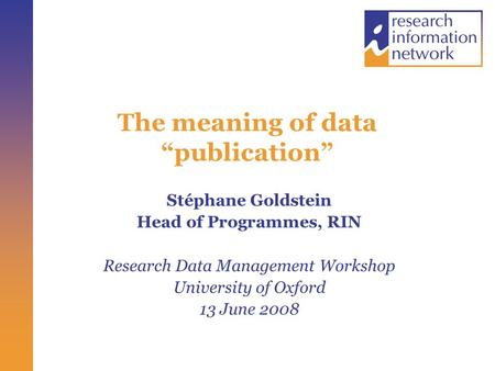 "The meaning of data ""publication"" Stéphane Goldstein Head of Programmes, RIN Research Data Management Workshop University of Oxford 13 June 2008."