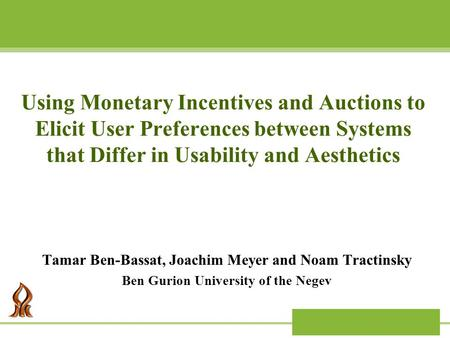 Using Monetary Incentives and Auctions to Elicit User Preferences between Systems that Differ in Usability and Aesthetics Tamar Ben-Bassat, Joachim Meyer.