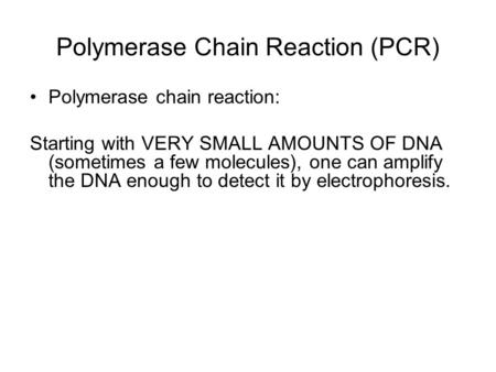 Polymerase chain reaction: Starting with VERY SMALL AMOUNTS OF DNA (sometimes a few molecules), one can amplify the DNA enough to detect it by electrophoresis.