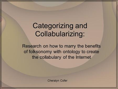 Categorizing and Collabularizing: Research on how to marry the benefits of folksonomy with ontology to create the collabulary of the Internet Cheralyn.