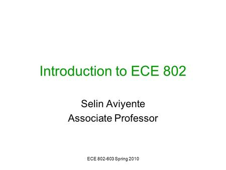 ECE 802-603 Spring 2010 Introduction to ECE 802 Selin Aviyente Associate Professor.