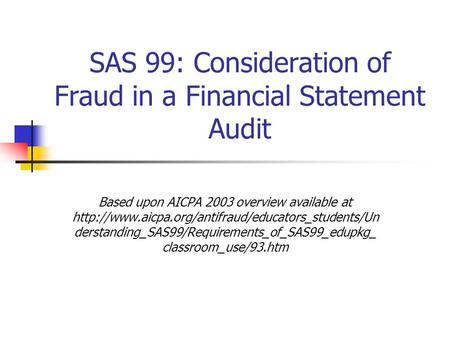 SAS 99: Consideration of Fraud in a Financial Statement Audit Based upon AICPA 2003 overview available at