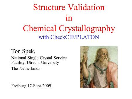 Structure Validation in Chemical Crystallography with CheckCIF/PLATON Ton Spek, National Single Crystal Service Facility, Utrecht University The Netherlands.