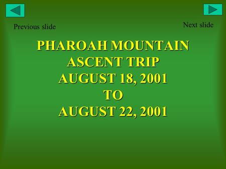 PHAROAH MOUNTAIN ASCENT TRIP AUGUST 18, 2001 TO AUGUST 22, 2001 Next slide Previous slide.