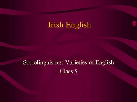 Irish English Sociolinguistics: Varieties of English Class 5.