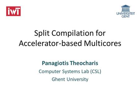 Split Compilation for Accelerator-based Multicores Panagiotis Theocharis Computer Systems Lab (CSL) Ghent University.