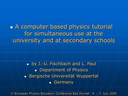 1 st European Physics Education Conference Bad Honnef 4. – 7. July 2005 A computer based physics tutorial for simultaneous use at the university and at.