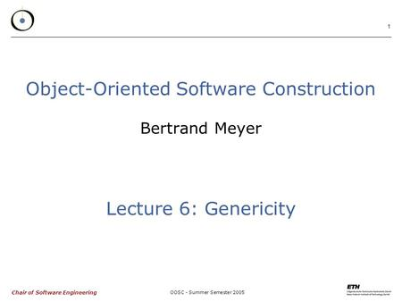 Chair of Software Engineering OOSC - Summer Semester 2005 1 Object-Oriented Software Construction Bertrand Meyer Lecture 6: Genericity.