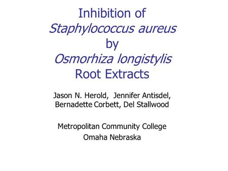 Inhibition of Staphylococcus aureus by Osmorhiza longistylis Root Extracts Jason N. Herold, Jennifer Antisdel, Bernadette Corbett, Del Stallwood Metropolitan.