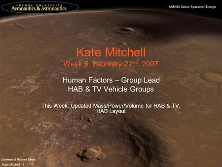 AAE450 Senior Spacecraft Design Kate Mitchell - 1 Kate Mitchell Week 6: February 22 nd, 2007 Human Factors – Group Lead HAB & TV Vehicle Groups This Week: