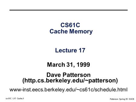 Cs 61C L17 Cache.1 Patterson Spring 99 ©UCB CS61C Cache Memory Lecture 17 March 31, 1999 Dave Patterson (http.cs.berkeley.edu/~patterson) www-inst.eecs.berkeley.edu/~cs61c/schedule.html.