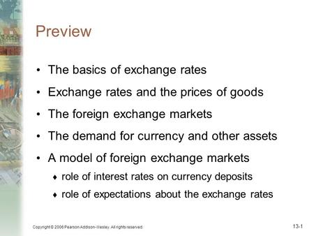 Copyright © 2006 Pearson Addison-Wesley. All rights reserved. 13-1 Preview The basics of exchange rates Exchange rates and the prices of goods The foreign.