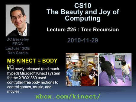 CS10 The Beauty and Joy of Computing Lecture #25 : Tree Recursion 2010-11-29 The newly released (and much- hyped) Microsoft Kinect system for the XBOX.