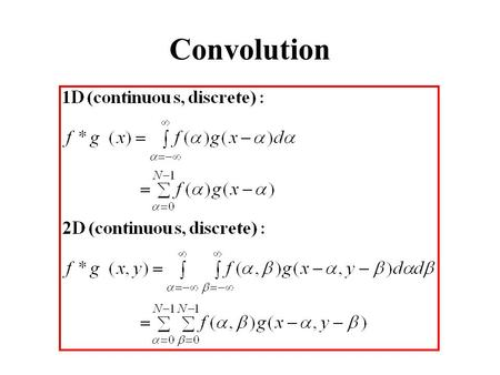 Convolution. Convolution Properties Commutative: f*g = g*f Associative: (f*g)*h = f*(g*h) Homogeneous : f*( g)= f*g Additive (Distributive): f*(g+h)=