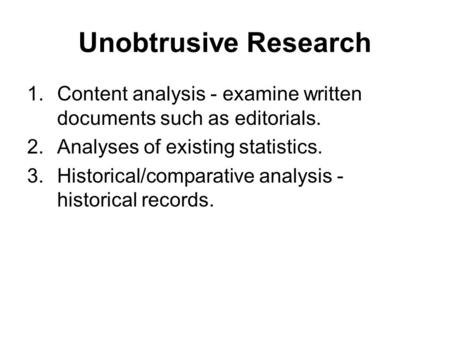 Unobtrusive Research 1.Content analysis - examine written documents such as editorials. 2.Analyses of existing statistics. 3.Historical/comparative analysis.