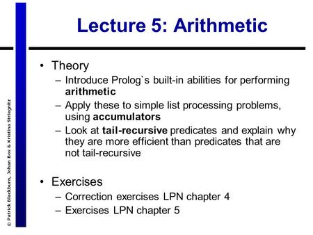 © Patrick Blackburn, Johan Bos & Kristina Striegnitz Lecture 5: Arithmetic Theory –Introduce Prolog`s built-in abilities for performing arithmetic –Apply.