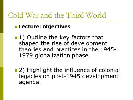 Cold War and the Third World Lecture: objectives 1) Outline the key factors that shaped the rise of development theories and practices in the 1945- 1979.