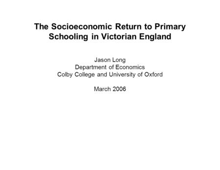 The Socioeconomic Return to Primary Schooling in Victorian England Jason Long Department of Economics Colby College and University of Oxford March 2006.
