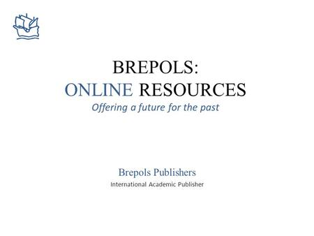 BREPOLS: ONLINE RESOURCES Offering a future for the past Brepols Publishers International Academic Publisher.
