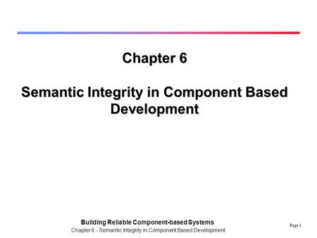 Page 1 Building Reliable Component-based Systems Chapter 6 - Semantic Integrity in Component Based Development Chapter 6 Semantic Integrity in Component.