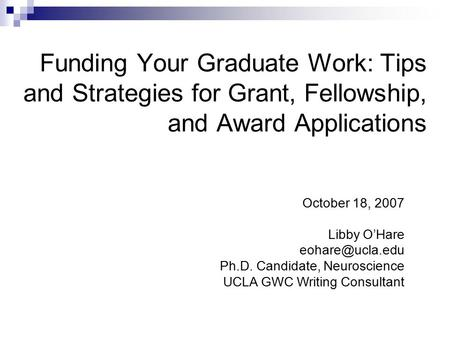 Funding Your Graduate Work: Tips and Strategies for Grant, Fellowship, and Award Applications October 18, 2007 Libby O'Hare Ph.D. Candidate,
