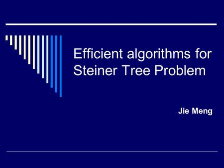 Efficient algorithms for Steiner Tree Problem Jie Meng.