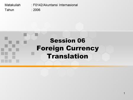 1 Matakuliah: F0142/Akuntansi Internasional Tahun: 2006 Session 06 Foreign Currency Translation.