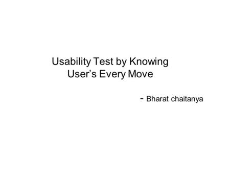 Usability Test by Knowing User's Every Move - Bharat chaitanya.