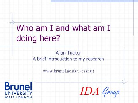 Who am I and what am I doing here? Allan Tucker A brief introduction to my research www.brunel.ac.uk\~cssrajt.