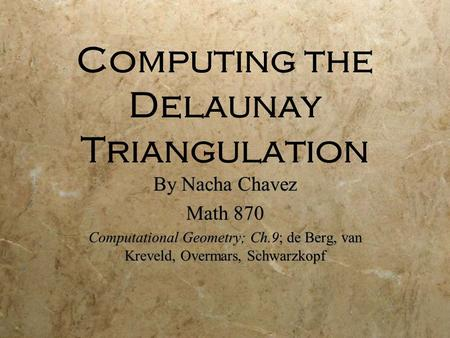 Computing the Delaunay Triangulation By Nacha Chavez Math 870 Computational Geometry; Ch.9; de Berg, van Kreveld, Overmars, Schwarzkopf By Nacha Chavez.