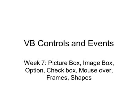 VB Controls and Events Week 7: Picture <strong>Box</strong>, Image <strong>Box</strong>, Option, Check <strong>box</strong>, Mouse over, Frames, Shapes.
