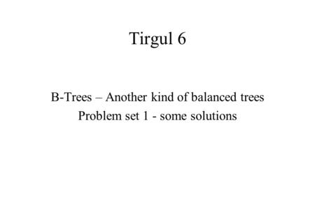Tirgul 6 B-Trees – Another kind of balanced trees Problem set 1 - some solutions.