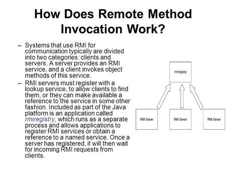 How Does Remote Method Invocation Work? –Systems that use RMI for communication typically are divided into two categories: clients and servers. A server.