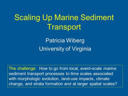 Scaling Up Marine Sediment Transport Patricia Wiberg University of Virginia The challenge: How to go from local, event-scale marine sediment transport.