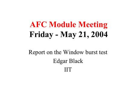 AFC Module Meeting Friday - May 21, 2004 Report on the Window burst test Edgar Black IIT.