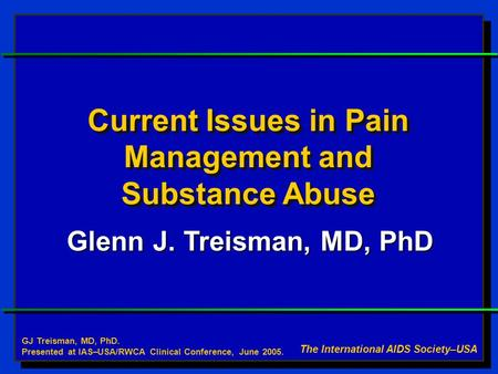 Current Issues in Pain Management and Substance Abuse Glenn J. Treisman, MD, PhD The International AIDS Society–USA GJ Treisman, MD, PhD. Presented at.