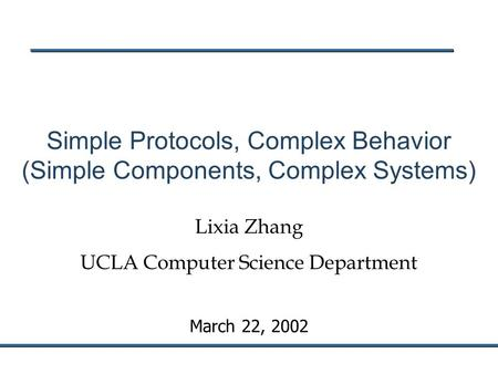 March 22, 2002 Simple Protocols, Complex Behavior (Simple Components, Complex Systems) Lixia Zhang UCLA Computer Science Department.