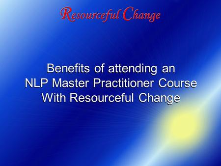 Benefits of attending an NLP Master Practitioner Course With Resourceful Change Benefits of attending an NLP Master Practitioner Course With Resourceful.