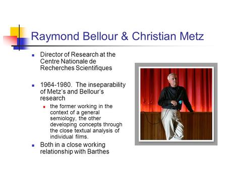Raymond Bellour & Christian Metz Director of Research at the Centre Nationale de Recherches Scientifiques 1964-1980. The inseparability of Metz's and Bellour's.