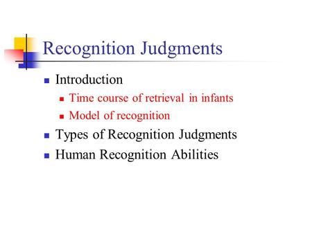 Recognition Judgments Introduction Time course of retrieval in infants Model of recognition Types of Recognition Judgments Human Recognition Abilities.