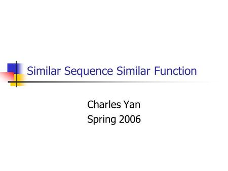 Similar Sequence Similar Function Charles Yan Spring 2006.