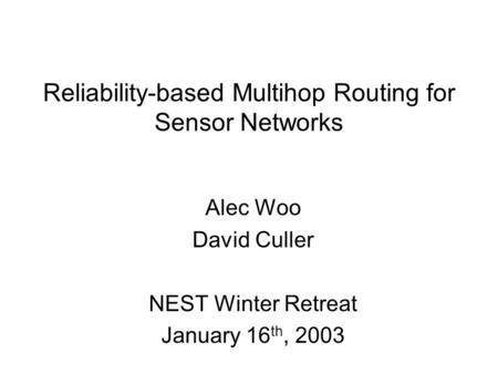 Reliability-based Multihop Routing for Sensor Networks Alec Woo David Culler NEST Winter Retreat January 16 th, 2003.