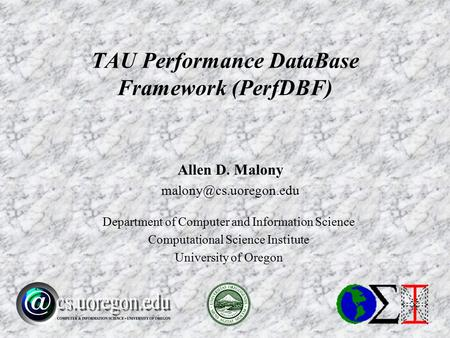 Allen D. Malony Department of Computer and Information Science Computational Science Institute University of Oregon TAU Performance.