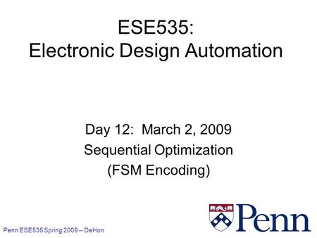 Penn ESE535 Spring 2009 -- DeHon 1 ESE535: Electronic Design Automation Day 12: March 2, 2009 Sequential Optimization (FSM Encoding)