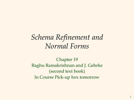 1 Schema Refinement and Normal Forms Chapter 19 Raghu Ramakrishnan and J. Gehrke (second text book) In Course Pick-up box tomorrow.