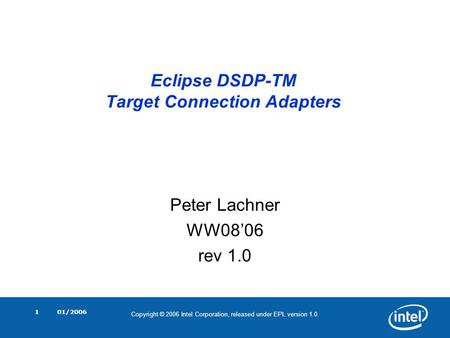 Copyright © 2006 Intel Corporation, released under EPL version 1.0. 01/20061 Eclipse DSDP-TM Target Connection Adapters Peter Lachner WW08'06 rev 1.0.