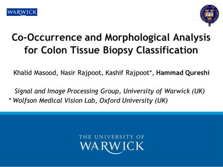 Co-Occurrence and Morphological Analysis for Colon Tissue Biopsy Classification Khalid Masood, Nasir Rajpoot, Kashif Rajpoot*, Hammad Qureshi Signal and.