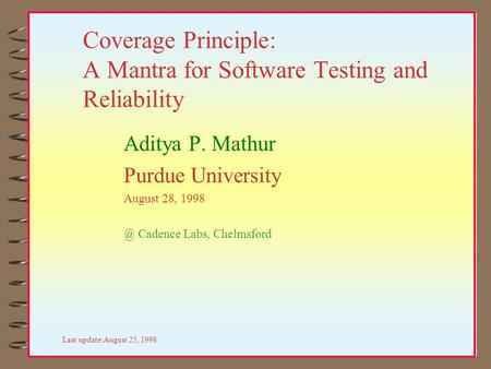 Coverage Principle: A Mantra for Software Testing and Reliability Aditya P. Mathur Purdue University August 28, Cadence Labs, Chelmsford Last update:August.