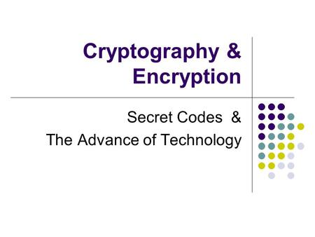 Cryptography & Encryption Secret Codes & The Advance of Technology.