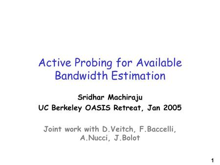 1 Active Probing for Available Bandwidth Estimation Sridhar Machiraju UC Berkeley OASIS Retreat, Jan 2005 Joint work with D.Veitch, F.Baccelli, A.Nucci,